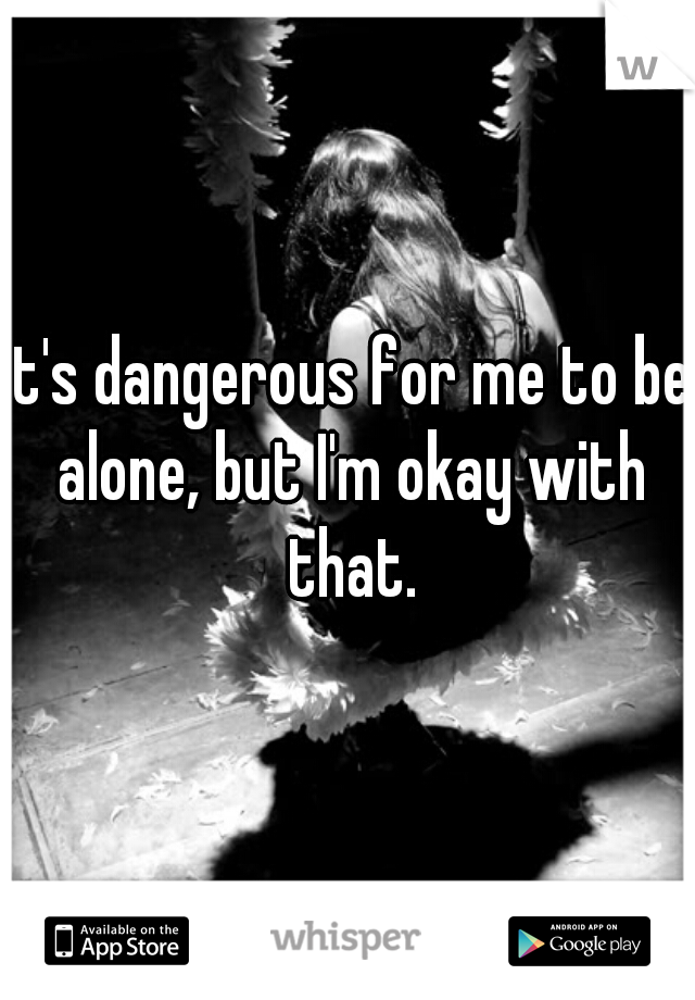 It's dangerous for me to be alone, but I'm okay with that.