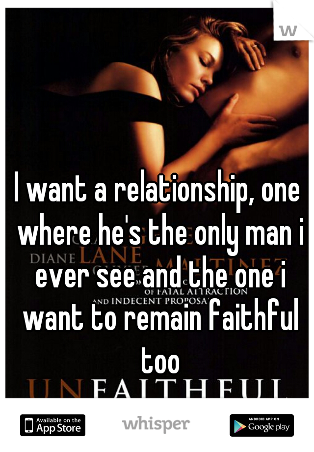 I want a relationship, one where he's the only man i ever see and the one i want to remain faithful too
