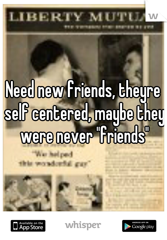"""Need new friends, theyre self centered, maybe they were never """"friends"""""""