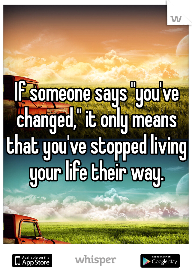 """If someone says """"you've changed,"""" it only means that you've stopped living your life their way."""