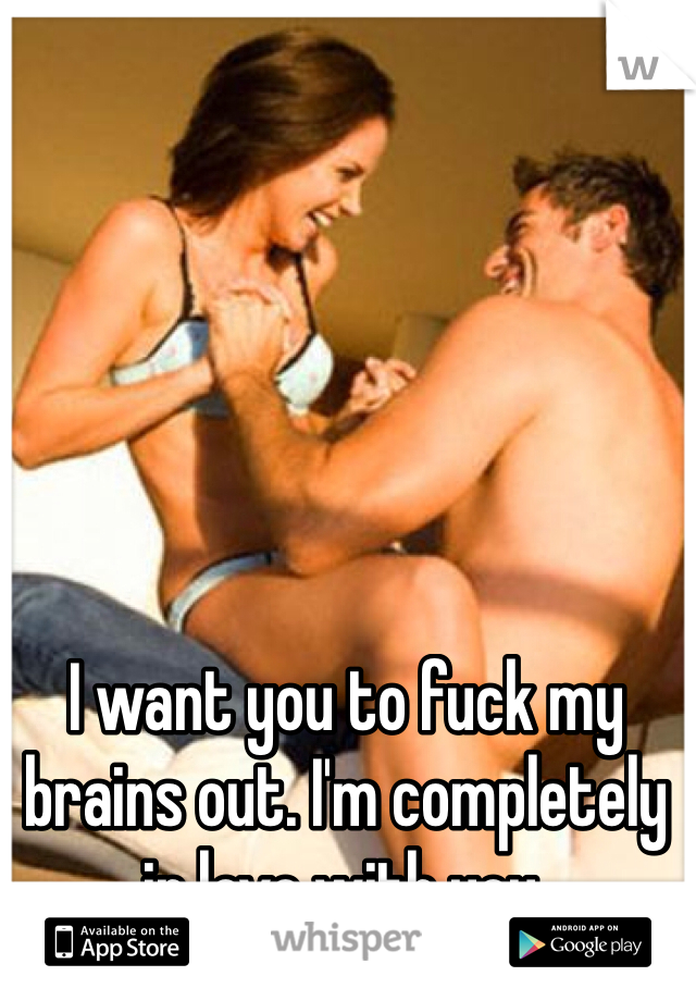 I want you to fuck my brains out. I'm completely in love with you.