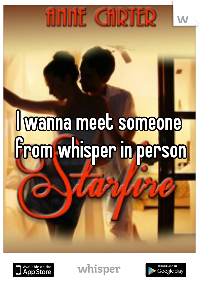 I wanna meet someone from whisper in person