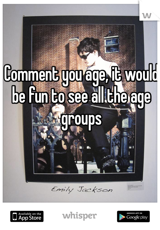 Comment you age, it would be fun to see all the age groups