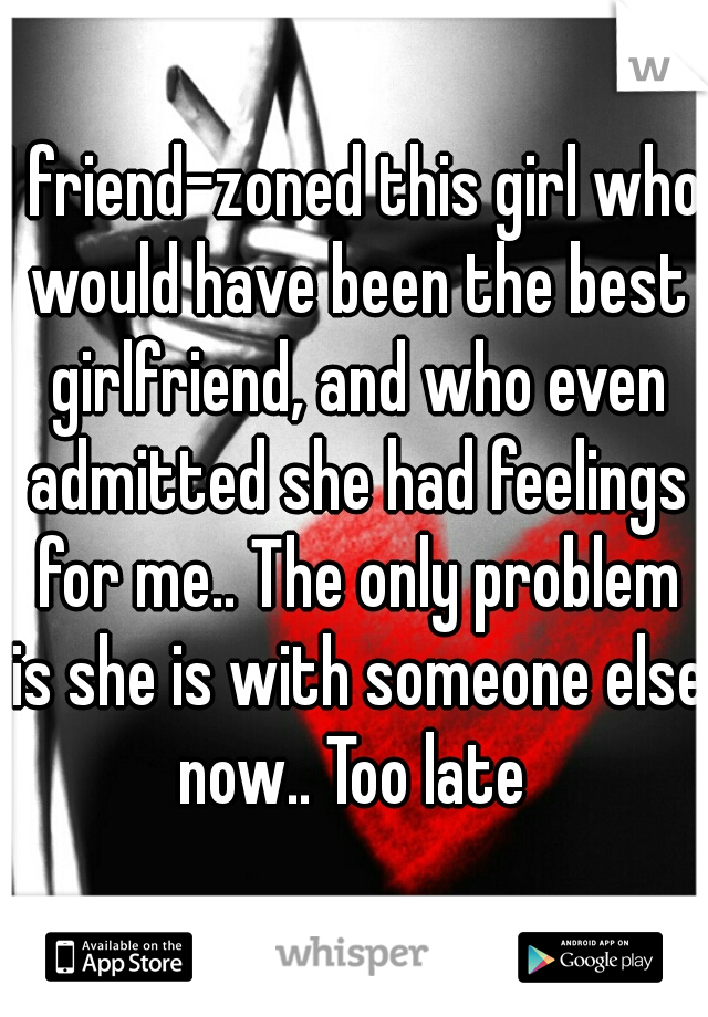 I friend-zoned this girl who would have been the best girlfriend, and who even admitted she had feelings for me.. The only problem is she is with someone else now.. Too late