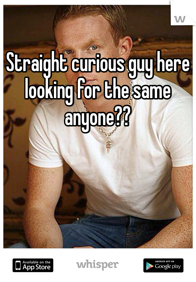 Straight curious guy here looking for the same anyone??