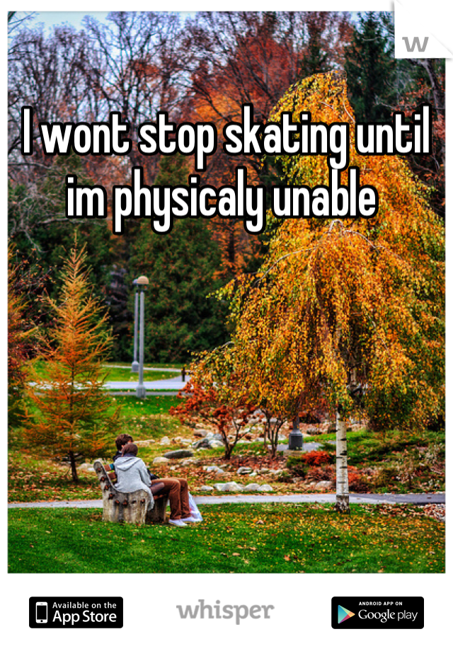 I wont stop skating until im physicaly unable