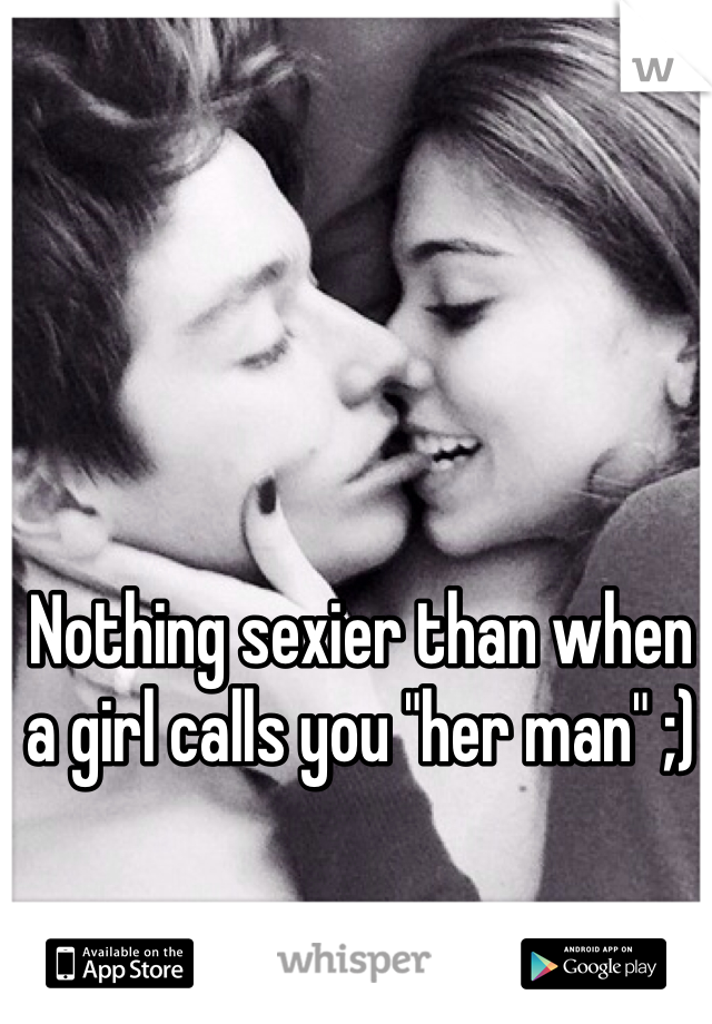 """Nothing sexier than when a girl calls you """"her man"""" ;)"""