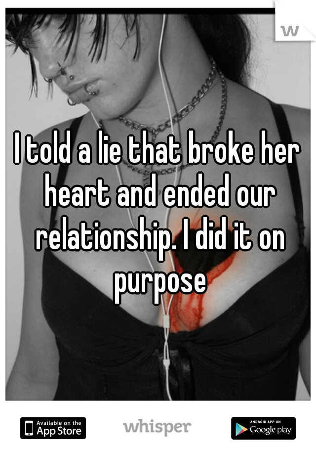 I told a lie that broke her heart and ended our relationship. I did it on purpose