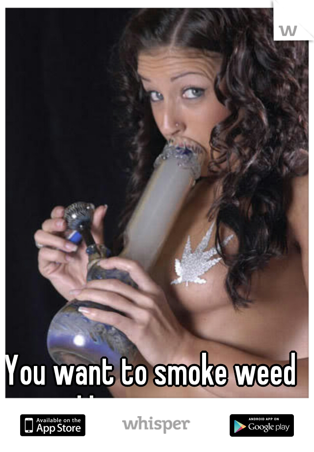 You want to smoke weed and have great sex