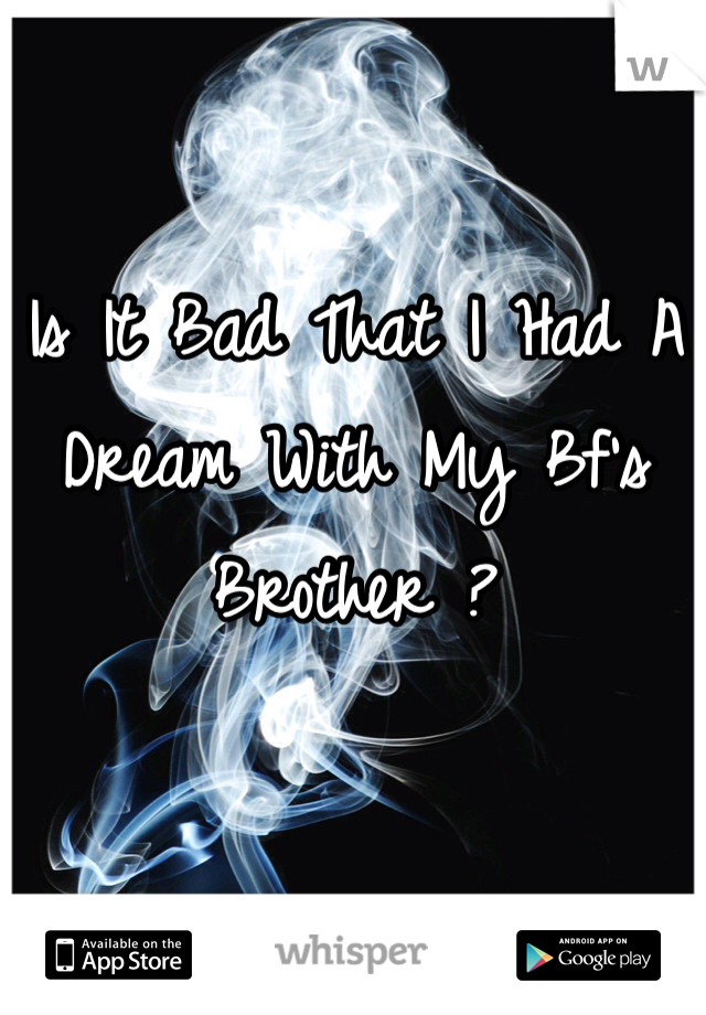 Is It Bad That I Had A Dream With My Bf's Brother ?