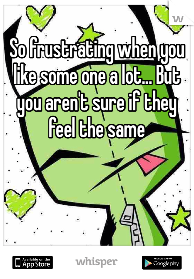 So frustrating when you like some one a lot... But you aren't sure if they feel the same