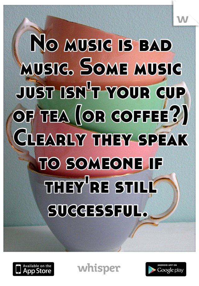 No music is bad music. Some music just isn't your cup of tea (or coffee?) Clearly they speak to someone if they're still successful.