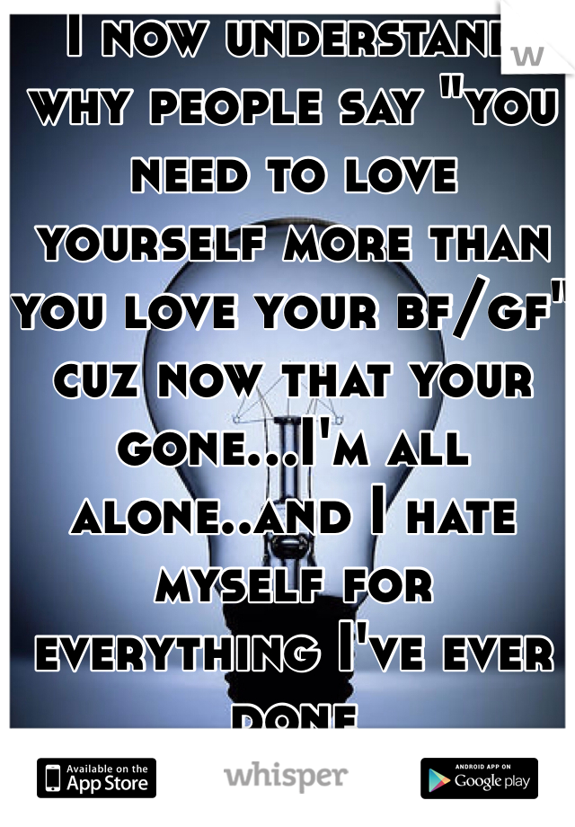 """I now understand why people say """"you need to love yourself more than you love your bf/gf"""" cuz now that your gone...I'm all alone..and I hate myself for everything I've ever done"""