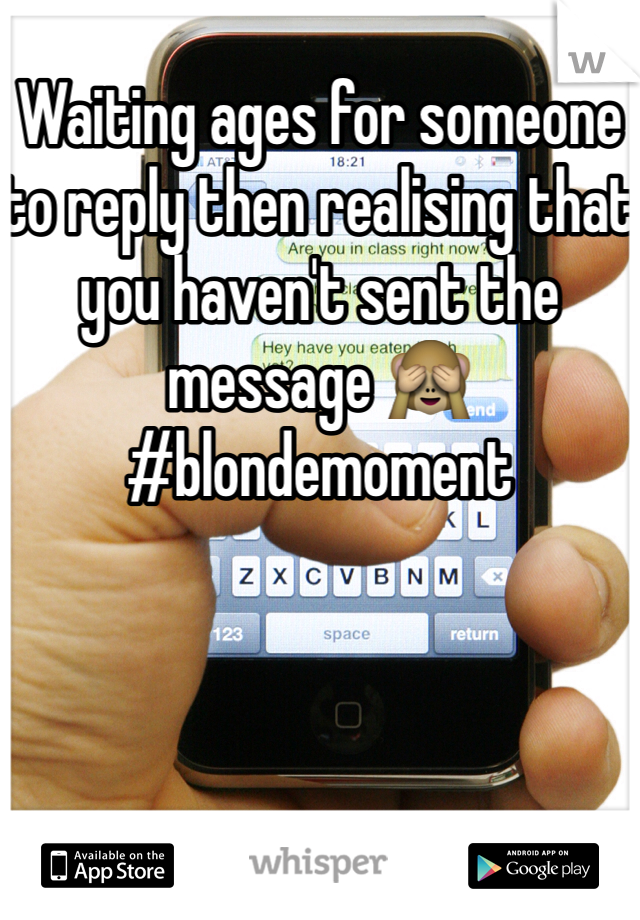Waiting ages for someone to reply then realising that you haven't sent the message 🙈 #blondemoment
