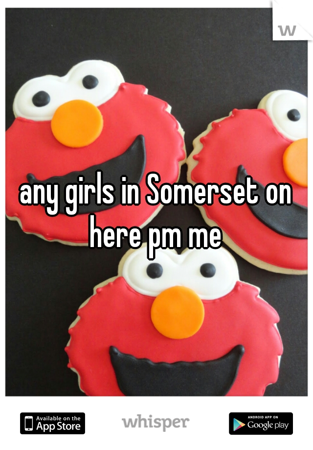 any girls in Somerset on here pm me