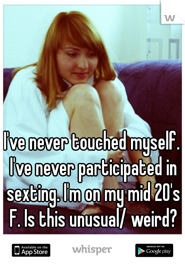 I've never touched myself. I've never participated in sexting. I'm on my mid 20's F. Is this unusual/ weird?