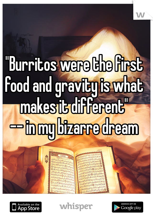 """""""Burritos were the first food and gravity is what makes it different"""" -- in my bizarre dream"""