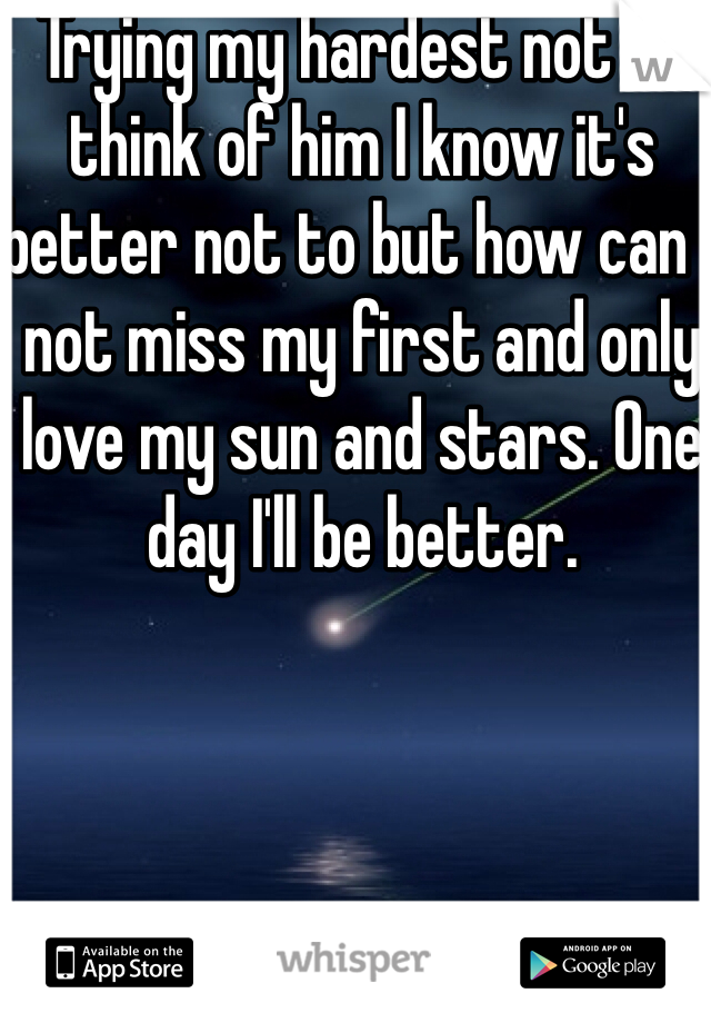 Trying my hardest not to think of him I know it's better not to but how can I not miss my first and only love my sun and stars. One day I'll be better.