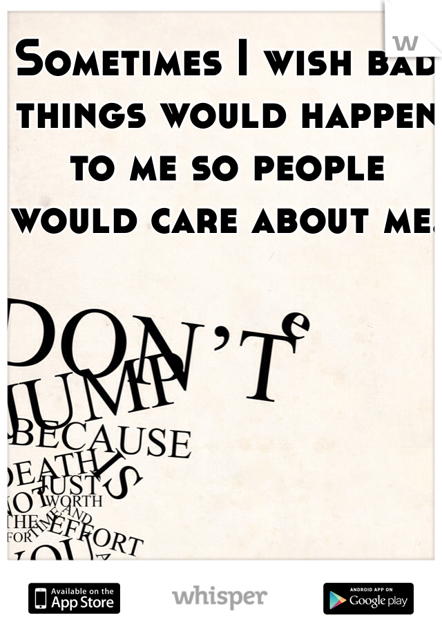 Sometimes I wish bad things would happen to me so people would care about me.
