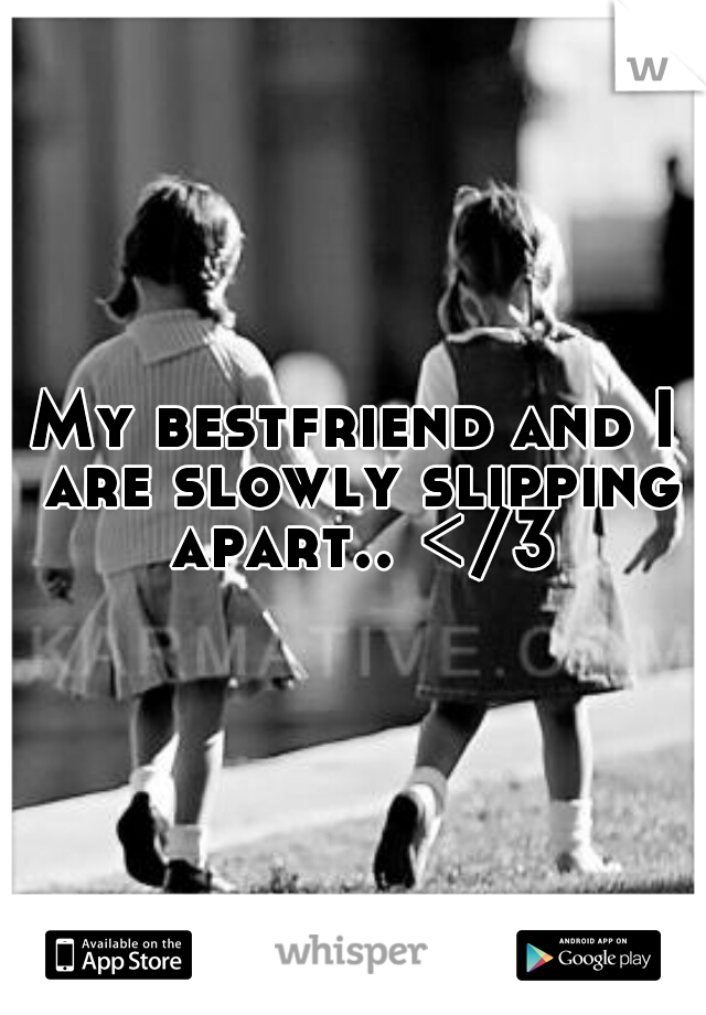 My bestfriend and I are slowly slipping apart.. </3