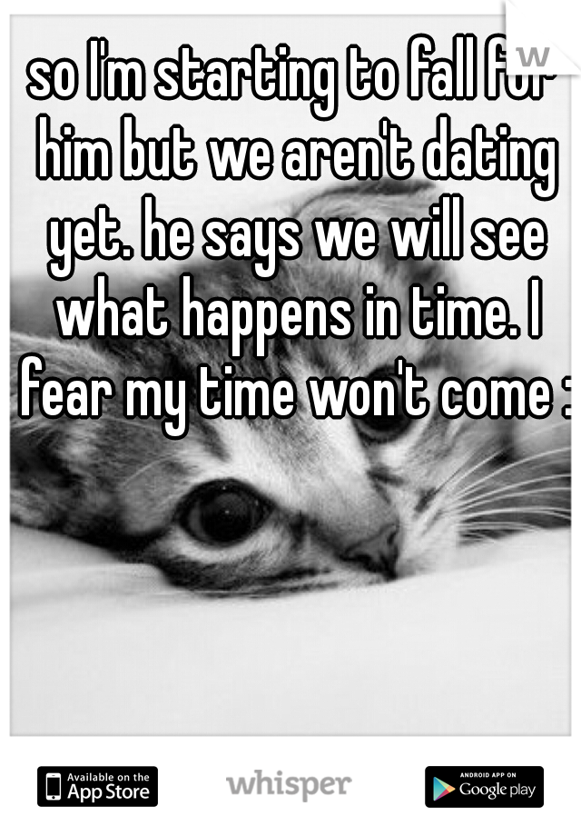 so I'm starting to fall for him but we aren't dating yet. he says we will see what happens in time. I fear my time won't come :(