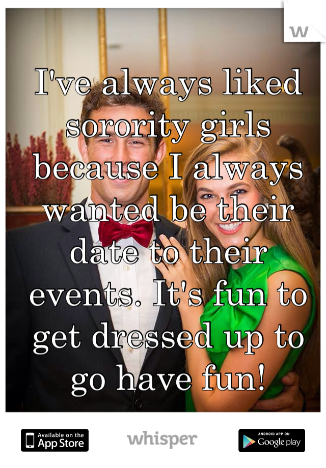 I've always liked sorority girls because I always wanted be their date to their events. It's fun to get dressed up to go have fun!