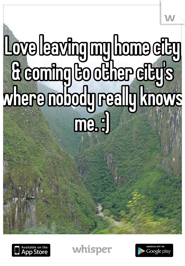 Love leaving my home city & coming to other city's where nobody really knows me. :)
