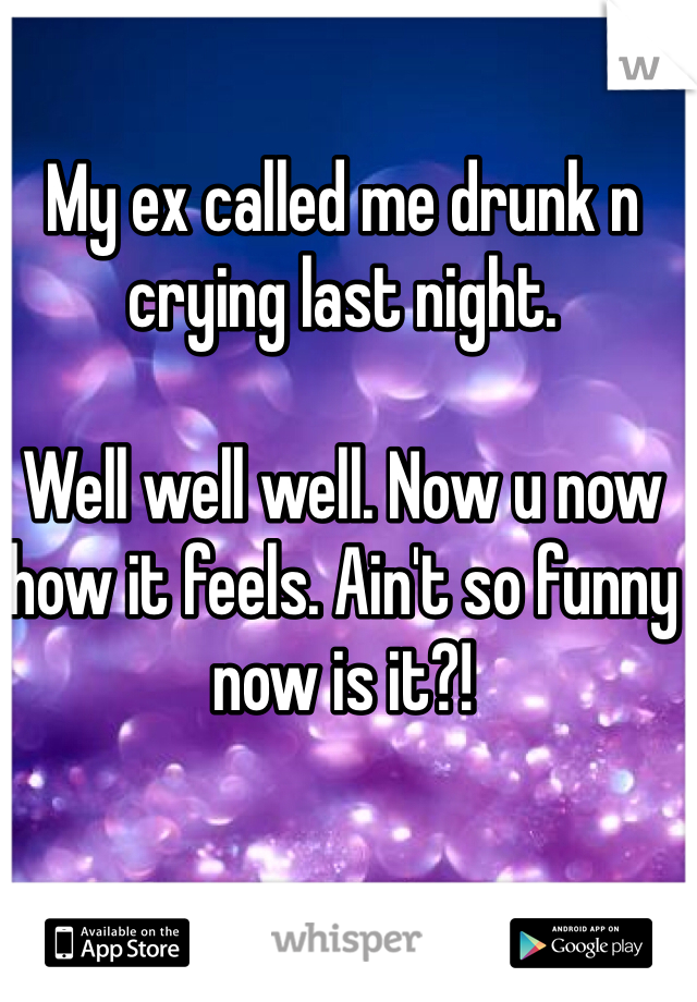 My ex called me drunk n crying last night.   Well well well. Now u now how it feels. Ain't so funny now is it?!