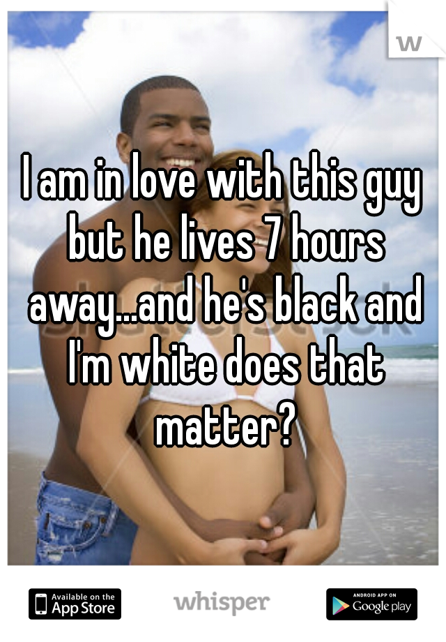 I am in love with this guy but he lives 7 hours away...and he's black and I'm white does that matter?