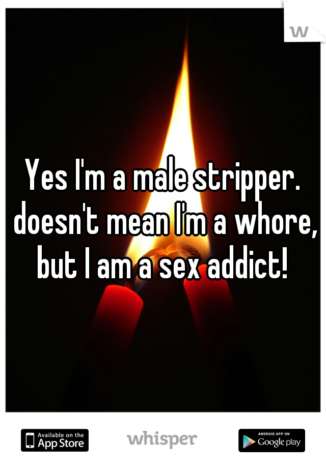 Yes I'm a male stripper. doesn't mean I'm a whore, but I am a sex addict!