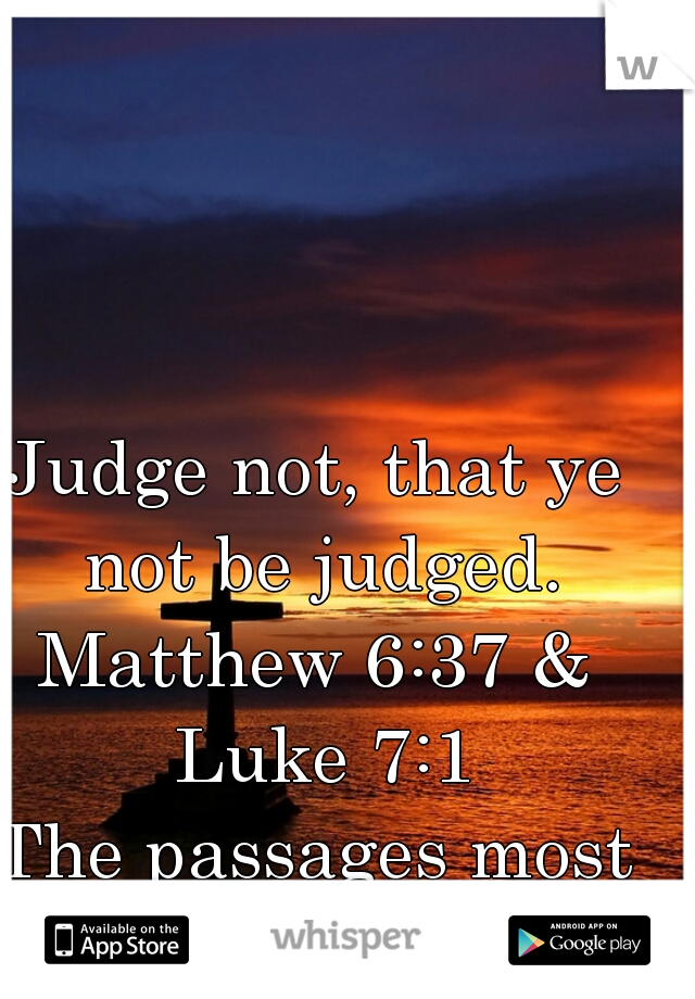 Judge not, that ye not be judged. Matthew 6:37 & Luke 7:1 The passages most forgotten by CHRISTIANS!