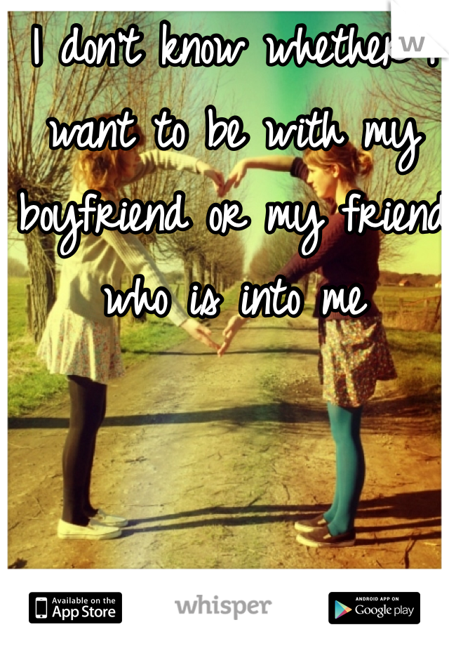 I don't know whether I want to be with my boyfriend or my friend who is into me