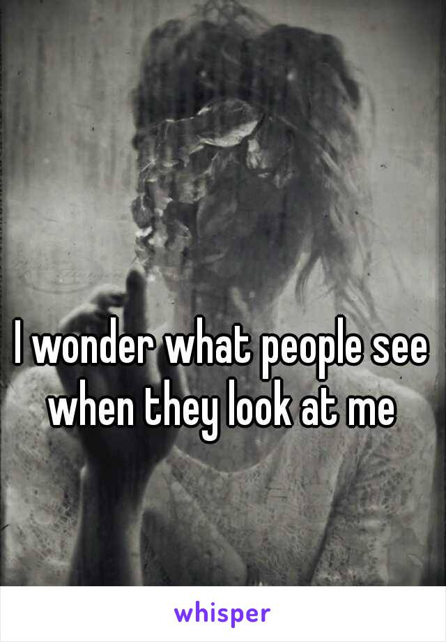 I wonder what people see when they look at me
