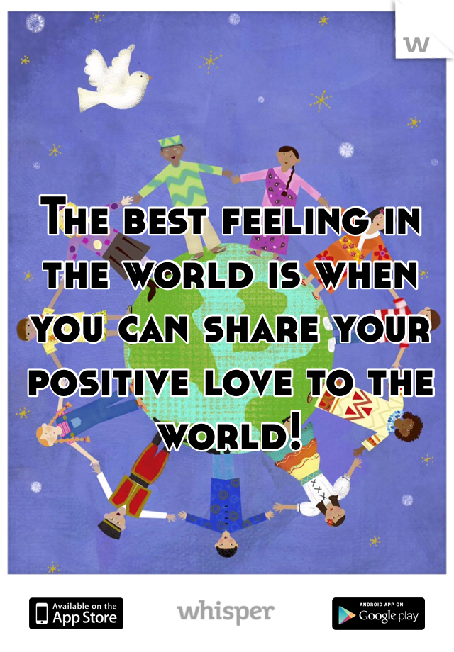 The best feeling in the world is when you can share your positive love to the world!