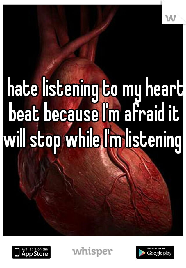 I hate listening to my heart beat because I'm afraid it will stop while I'm listening.