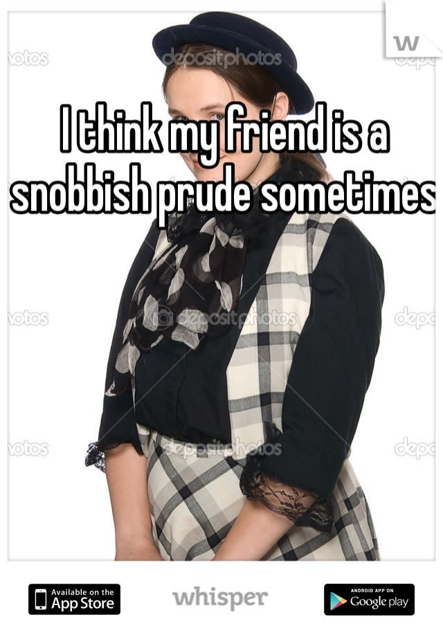 I think my friend is a snobbish prude sometimes