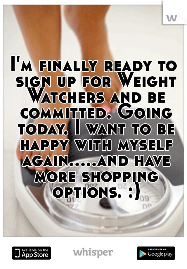 I'm finally ready to sign up for Weight Watchers and be committed. Going today. I want to be happy with myself again.....and have more shopping options. :)