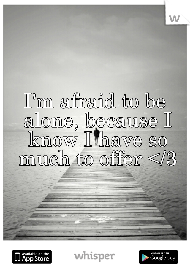 I'm afraid to be alone, because I know I have so much to offer </3
