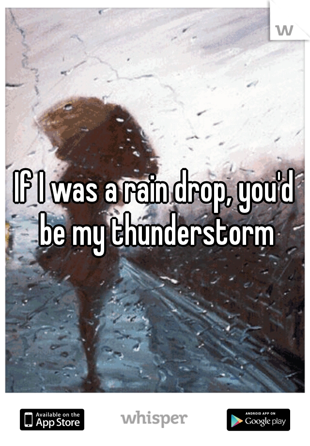 If I was a rain drop, you'd be my thunderstorm
