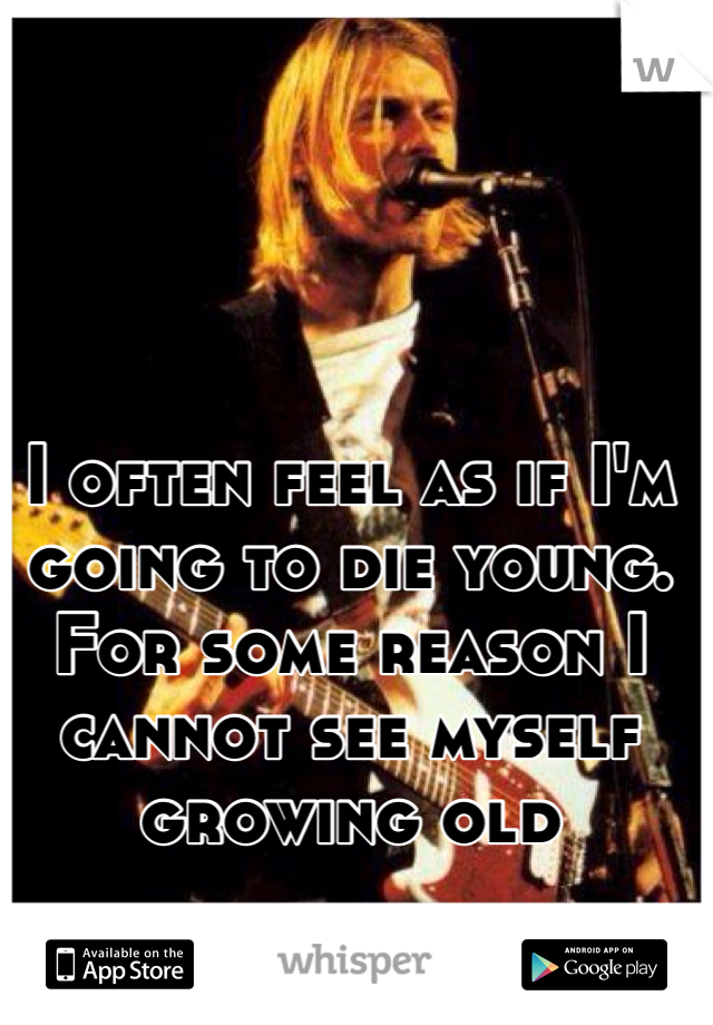 I often feel as if I'm going to die young. For some reason I cannot see myself growing old