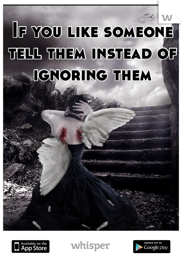 If you like someone tell them instead of ignoring them