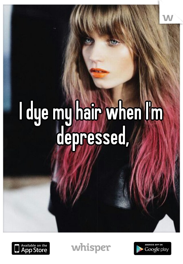 I dye my hair when I'm depressed,