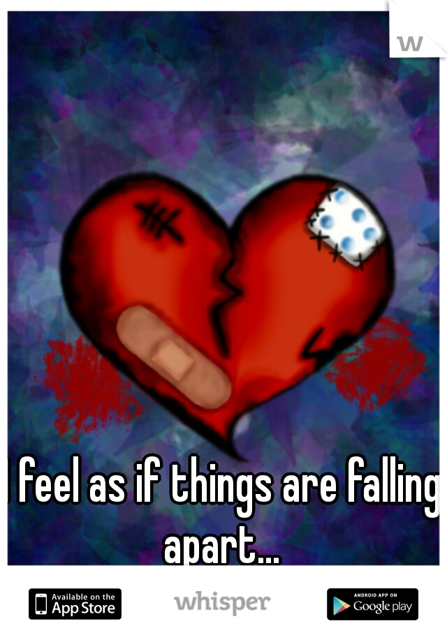 I feel as if things are falling apart...