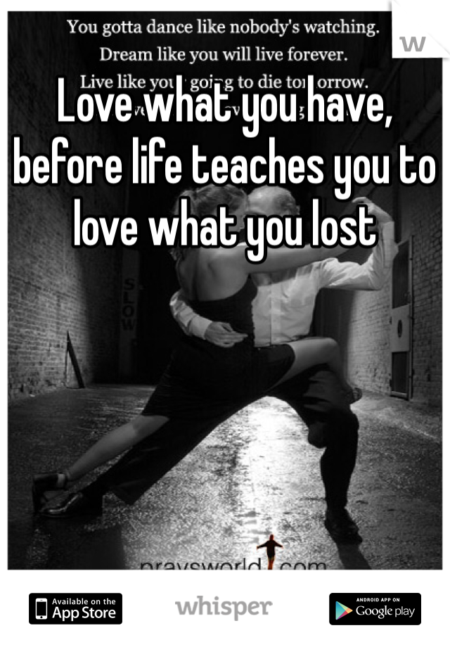 Love what you have, before life teaches you to love what you lost