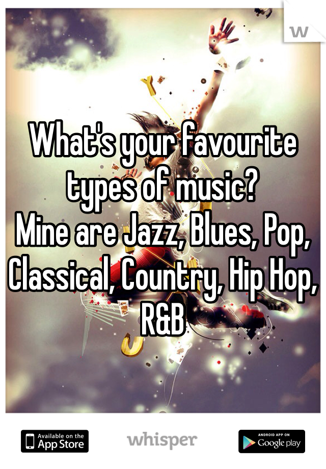 What's your favourite types of music?  Mine are Jazz, Blues, Pop, Classical, Country, Hip Hop, R&B