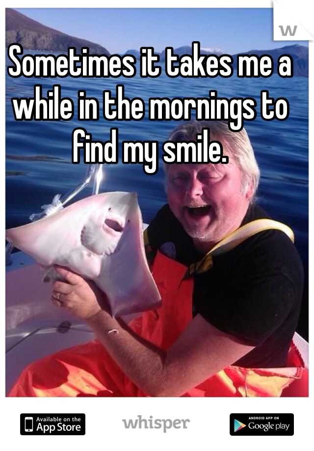 Sometimes it takes me a while in the mornings to find my smile.