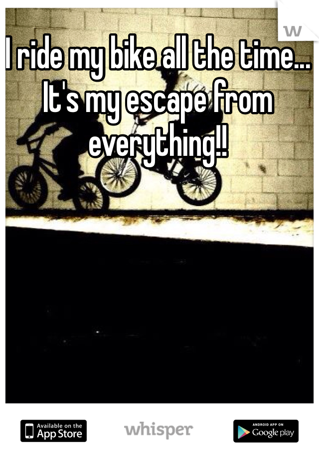 I ride my bike all the time... It's my escape from everything!!
