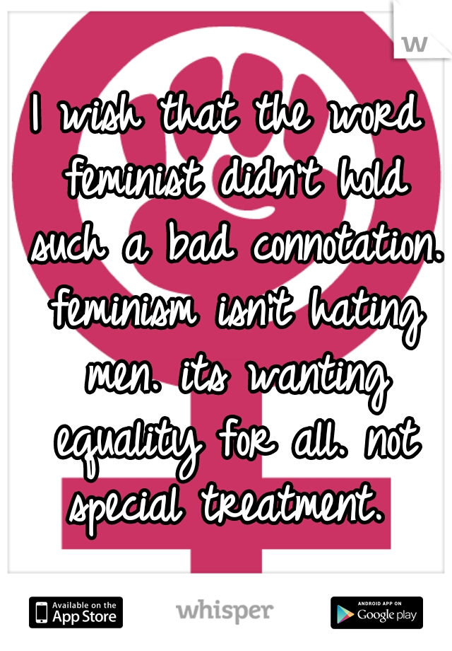 I wish that the word feminist didn't hold such a bad connotation. feminism isn't hating men. its wanting equality for all. not special treatment.
