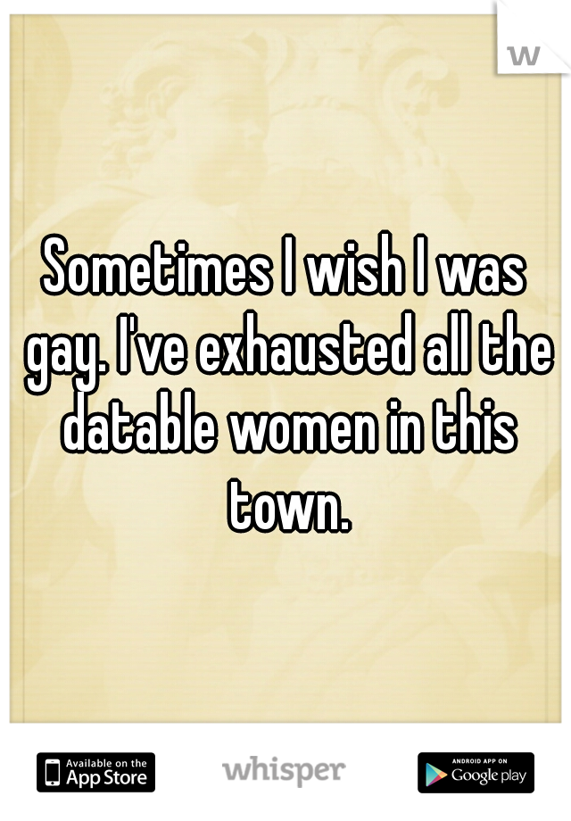 Sometimes I wish I was gay. I've exhausted all the datable women in this town.