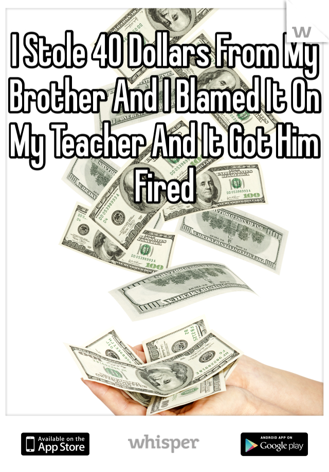I Stole 40 Dollars From My Brother And I Blamed It On My Teacher And It Got Him Fired